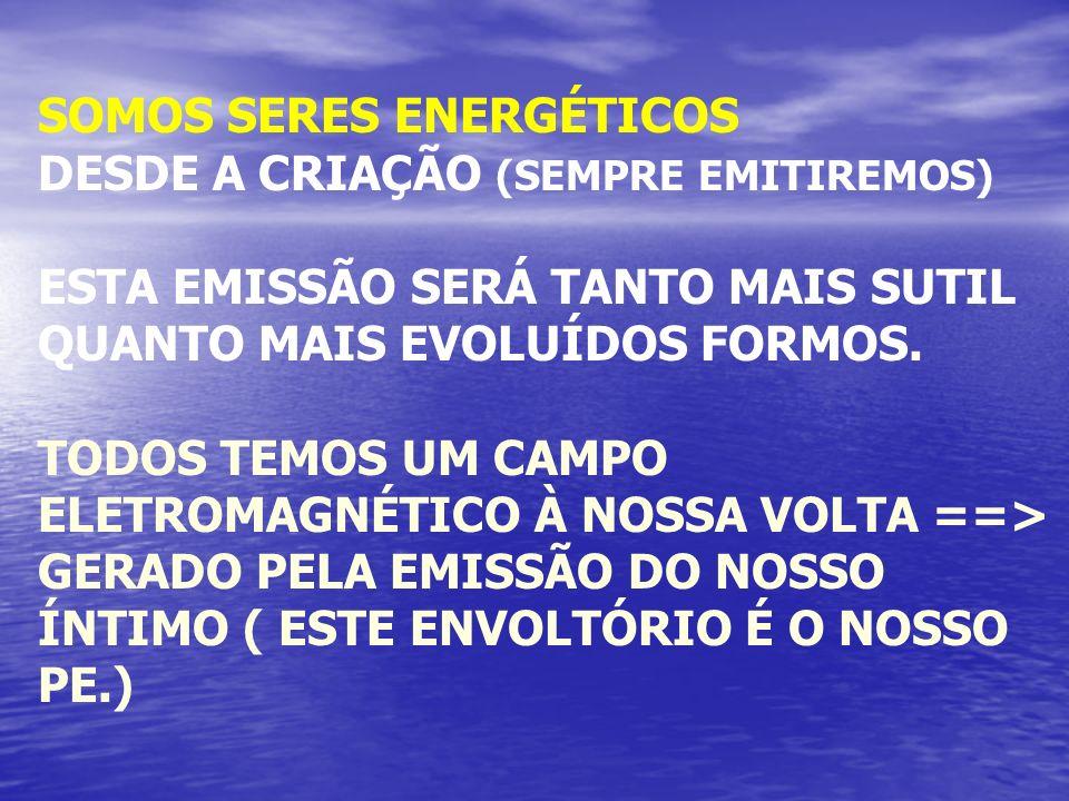 SOMOS SERES ENERGÉTICOS DESDE A CRIAÇÃO (SEMPRE EMITIREMOS) ESTA EMISSÃO SERÁ TANTO MAIS SUTIL QUANTO MAIS EVOLUÍDOS FORMOS. TODOS TEMOS UM CAMPO ELET