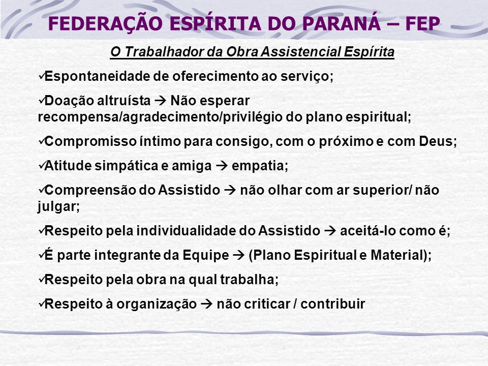 FEDERAÇÃO ESPÍRITA DO PARANÁ – FEP O Trabalhador da Obra Assistencial Espírita Espontaneidade de oferecimento ao serviço; Doação altruísta Não esperar
