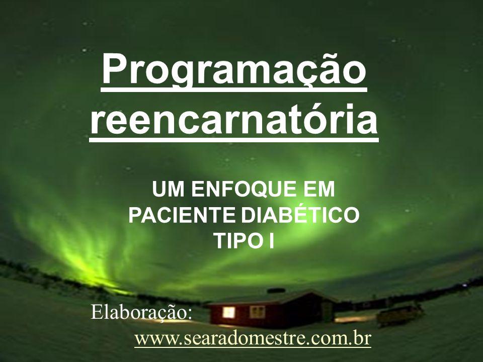 Programação reencarnatória UM ENFOQUE EM PACIENTE DIABÉTICO TIPO I Elaboração: www.searadomestre.com.br