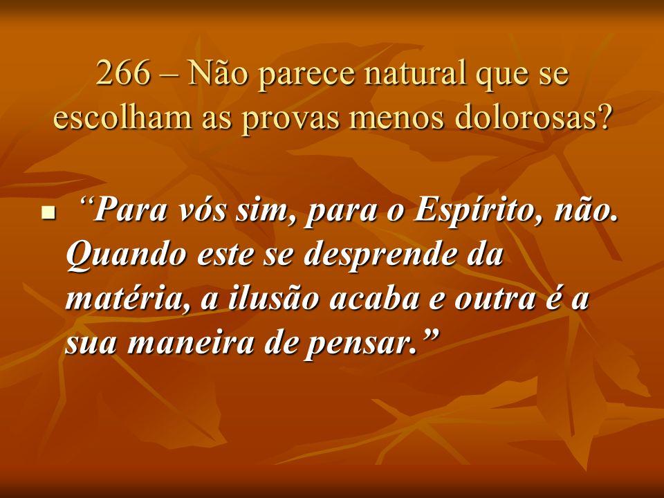 266 – Não parece natural que se escolham as provas menos dolorosas? Para vós sim, para o Espírito, não. Quando este se desprende da matéria, a ilusão