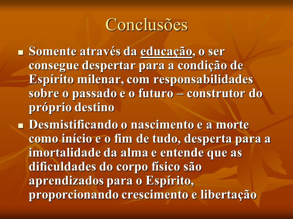 Conclusões Somente através da educação, o ser consegue despertar para a condição de Espírito milenar, com responsabilidades sobre o passado e o futuro