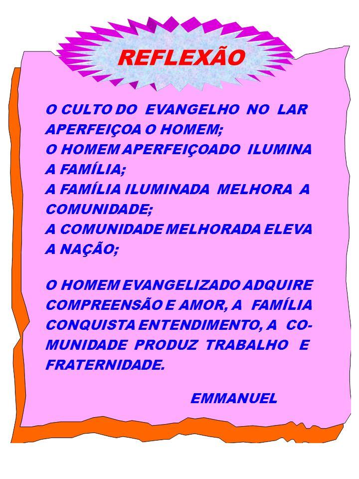 O CULTO DO EVANGELHO NO LAR APERFEIÇOA O HOMEM; O HOMEM APERFEIÇOADO ILUMINA A FAMÍLIA; A FAMÍLIA ILUMINADA MELHORA A COMUNIDADE; A COMUNIDADE MELHORA