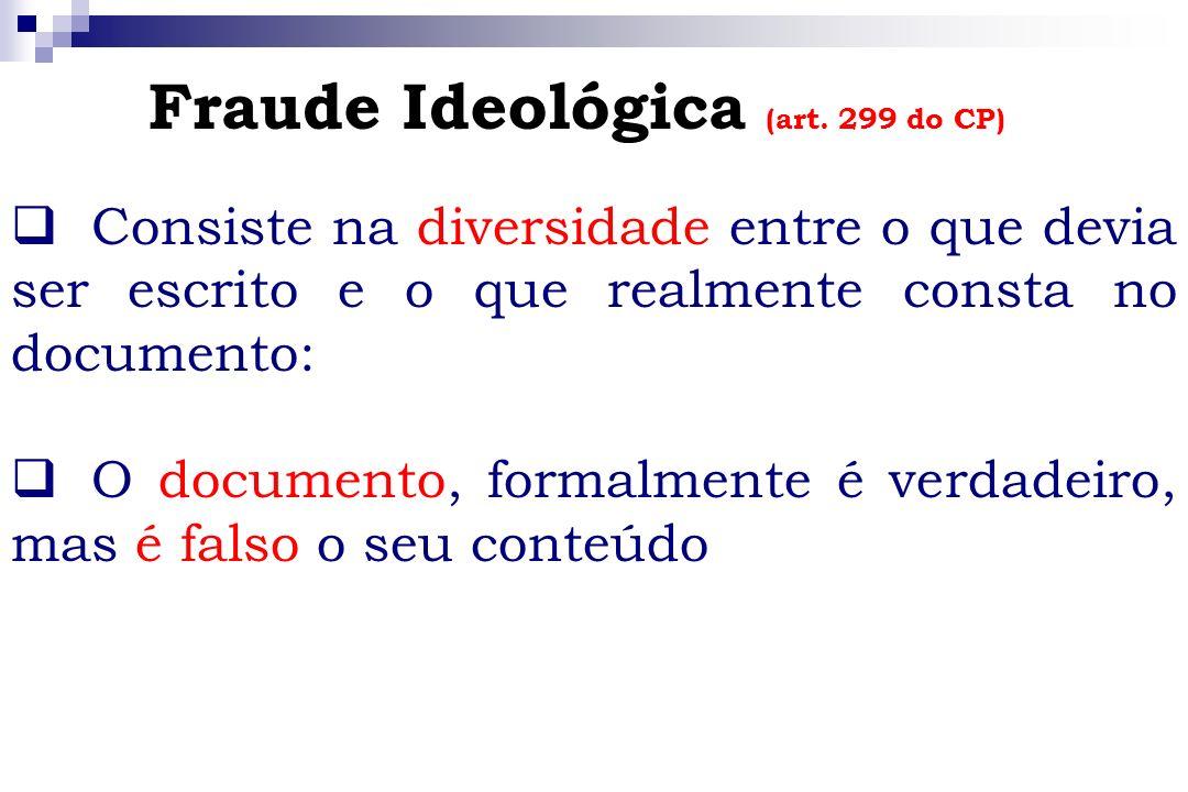 Fraude Ideológica (art. 299 do CP) Consiste na diversidade entre o que devia ser escrito e o que realmente consta no documento: O documento, formalmen