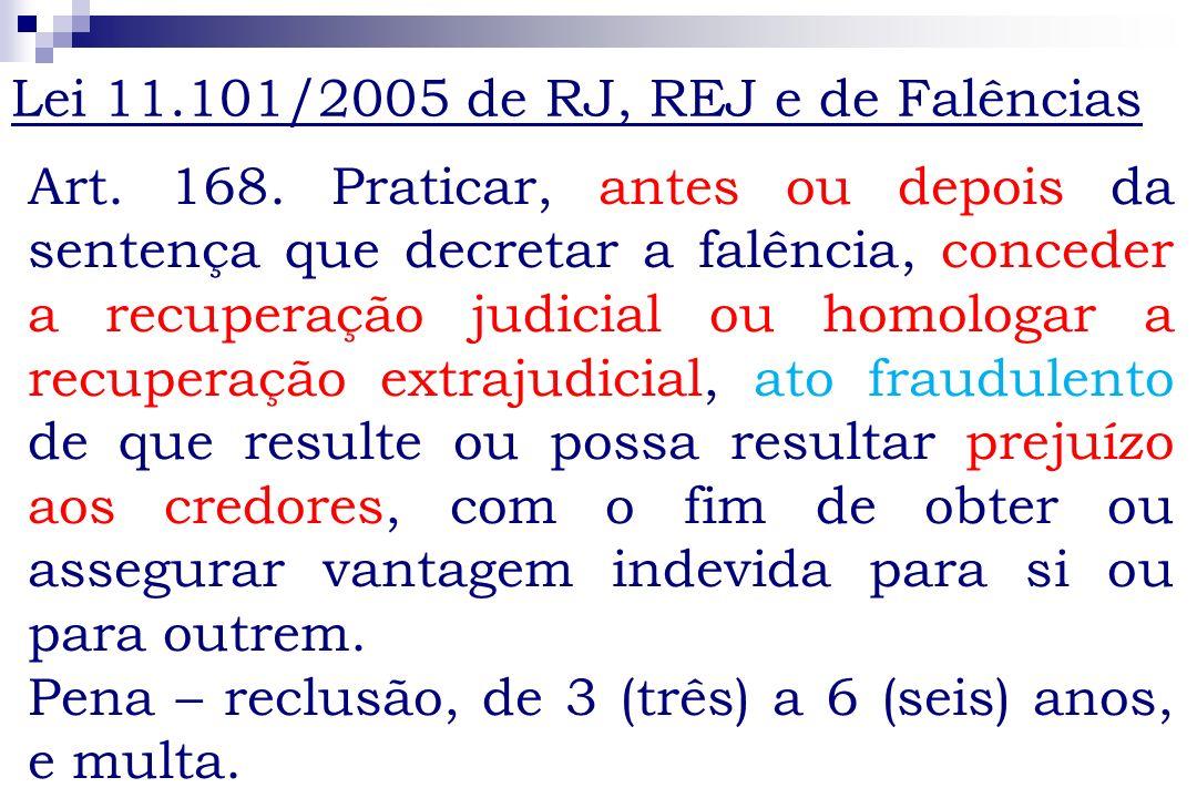 Art. 168. Praticar, antes ou depois da sentença que decretar a falência, conceder a recuperação judicial ou homologar a recuperação extrajudicial, ato