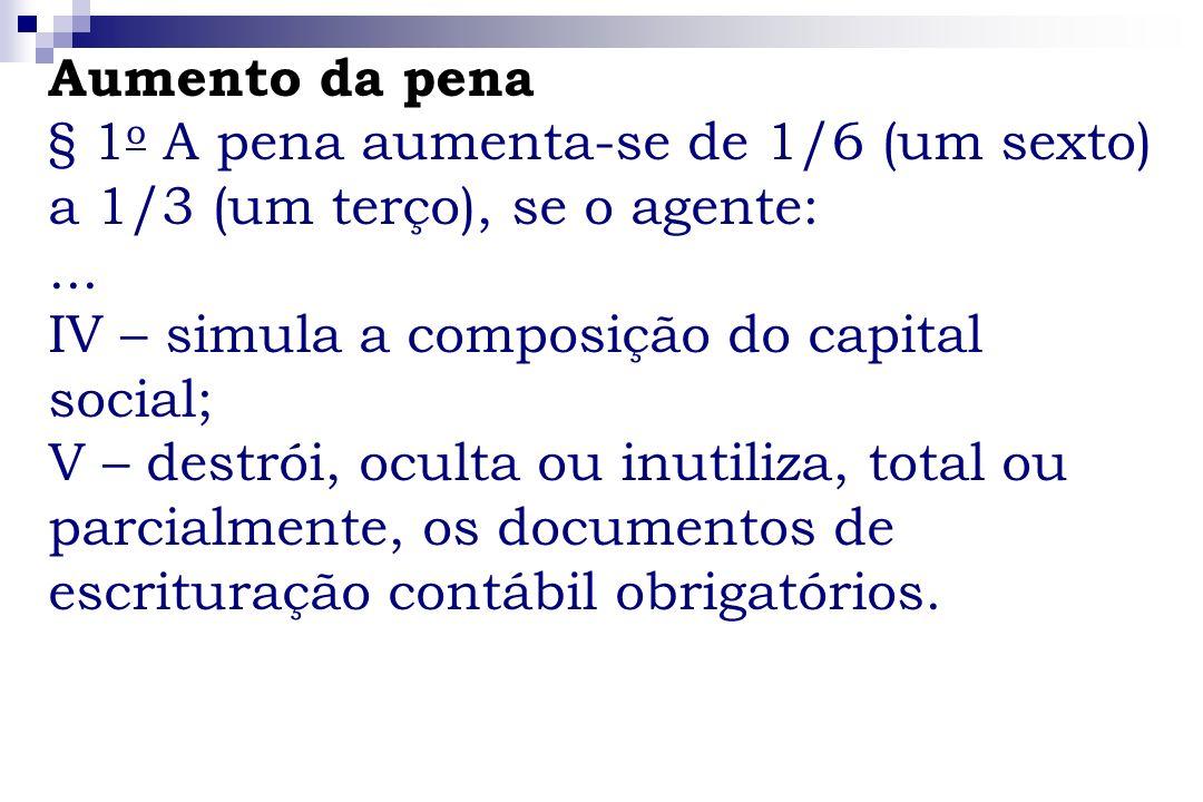 Aumento da pena § 1 o A pena aumenta-se de 1/6 (um sexto) a 1/3 (um terço), se o agente:... IV – simula a composição do capital social; V – destrói, o
