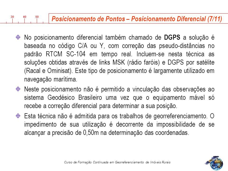 3040 50 Curso de Formação Continuada em Georreferenciamento de Imóveis Rurais Posicionamento de Pontos – Posicionamento Diferencial (7/11) No posicionamento diferencial também chamado de DGPS a solução é baseada no código C/A ou Y, com correção das pseudo-distâncias no padrão RTCM SC-104 em tempo real.