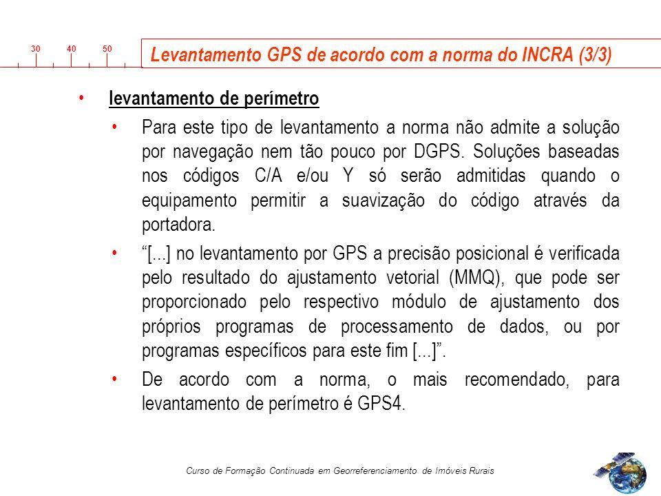 3040 50 Curso de Formação Continuada em Georreferenciamento de Imóveis Rurais Levantamento GPS de acordo com a norma do INCRA (3/3) levantamento de perímetro Para este tipo de levantamento a norma não admite a solução por navegação nem tão pouco por DGPS.
