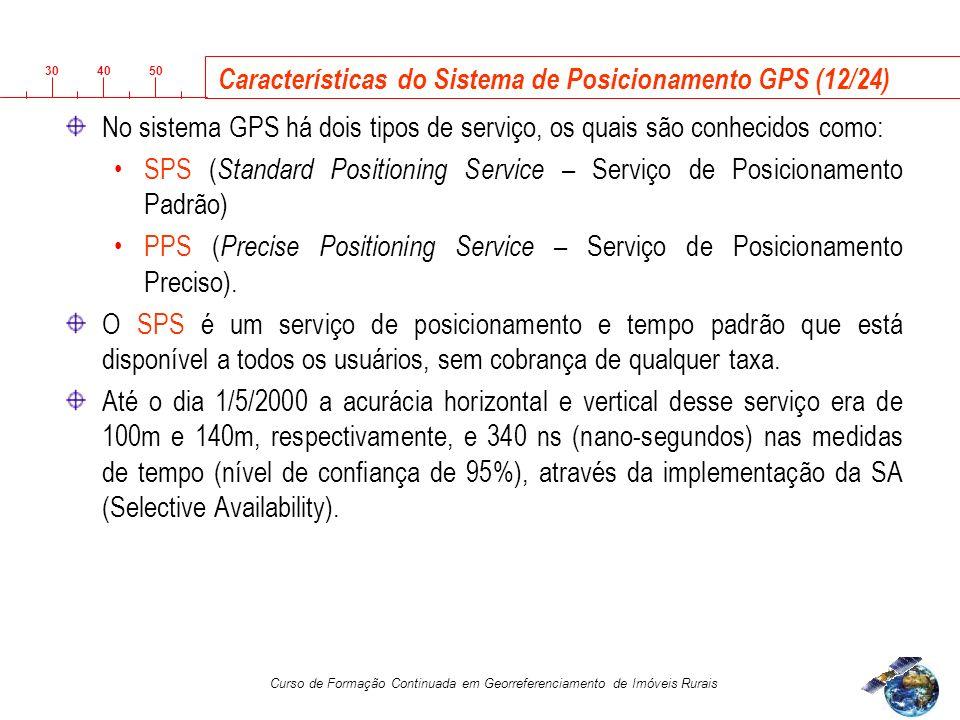 3040 50 Curso de Formação Continuada em Georreferenciamento de Imóveis Rurais Características do Sistema de Posicionamento GPS (12/24) No sistema GPS há dois tipos de serviço, os quais são conhecidos como: SPS ( Standard Positioning Service – Serviço de Posicionamento Padrão) PPS ( Precise Positioning Service – Serviço de Posicionamento Preciso).
