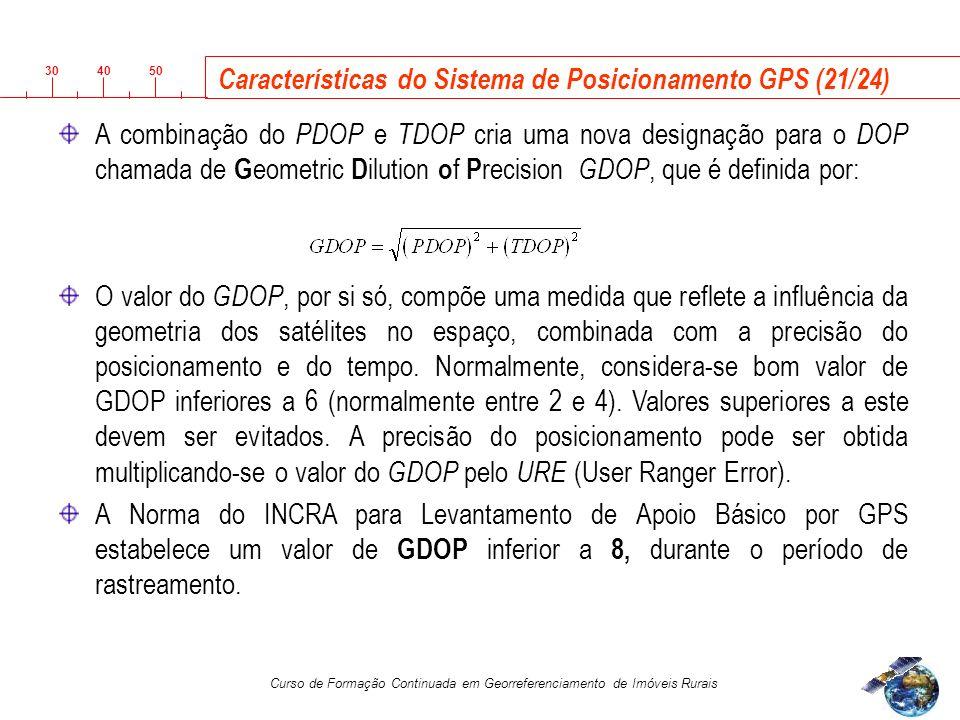 3040 50 Curso de Formação Continuada em Georreferenciamento de Imóveis Rurais Características do Sistema de Posicionamento GPS (21/24) A combinação do PDOP e TDOP cria uma nova designação para o DOP chamada de G eometric D ilution o f P recision GDOP, que é definida por: O valor do GDOP, por si só, compõe uma medida que reflete a influência da geometria dos satélites no espaço, combinada com a precisão do posicionamento e do tempo.
