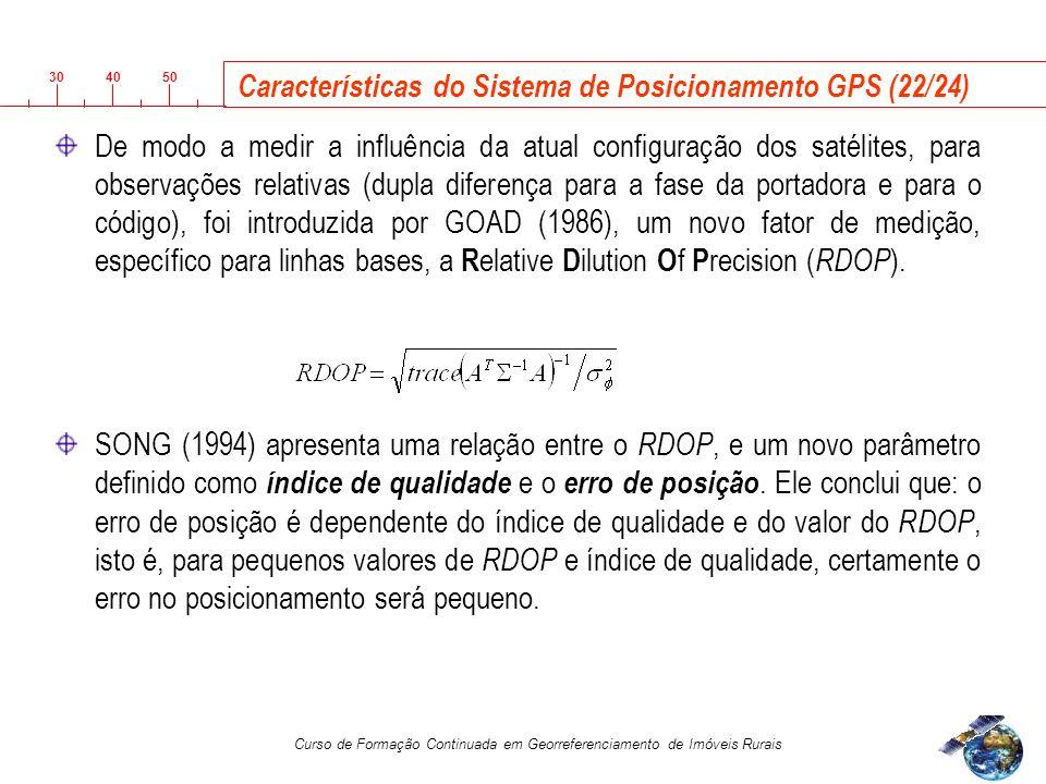 3040 50 Curso de Formação Continuada em Georreferenciamento de Imóveis Rurais Características do Sistema de Posicionamento GPS (22/24) De modo a medir a influência da atual configuração dos satélites, para observações relativas (dupla diferença para a fase da portadora e para o código), foi introduzida por GOAD (1986), um novo fator de medição, específico para linhas bases, a R elative D ilution O f P recision ( RDOP ).
