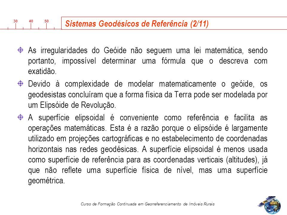 3040 50 Curso de Formação Continuada em Georreferenciamento de Imóveis Rurais Sistemas Geodésicos de Referência (2/11) As irregularidades do Geóide não seguem uma lei matemática, sendo portanto, impossível determinar uma fórmula que o descreva com exatidão.