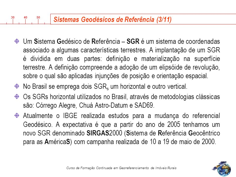 3040 50 Curso de Formação Continuada em Georreferenciamento de Imóveis Rurais Sistemas Geodésicos de Referência (3/11) Um S istema G edésico de R eferência – SGR é um sistema de coordenadas associado a algumas características terrestres.