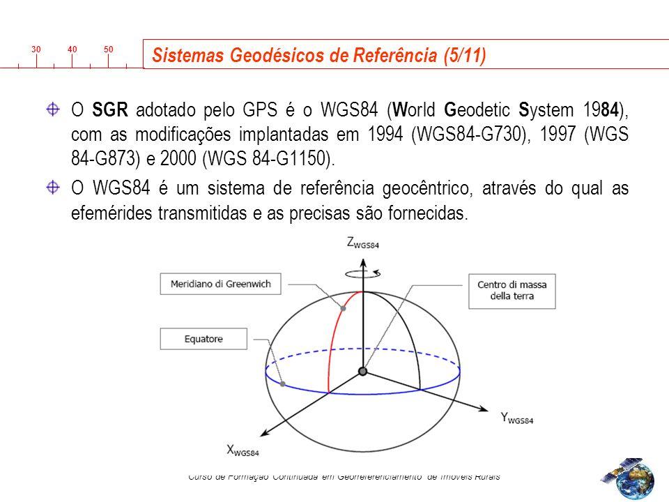 3040 50 Curso de Formação Continuada em Georreferenciamento de Imóveis Rurais Sistemas Geodésicos de Referência (5/11) O SGR adotado pelo GPS é o WGS84 ( W orld G eodetic S ystem 19 84 ), com as modificações implantadas em 1994 (WGS84-G730), 1997 (WGS 84-G873) e 2000 (WGS 84-G1150).