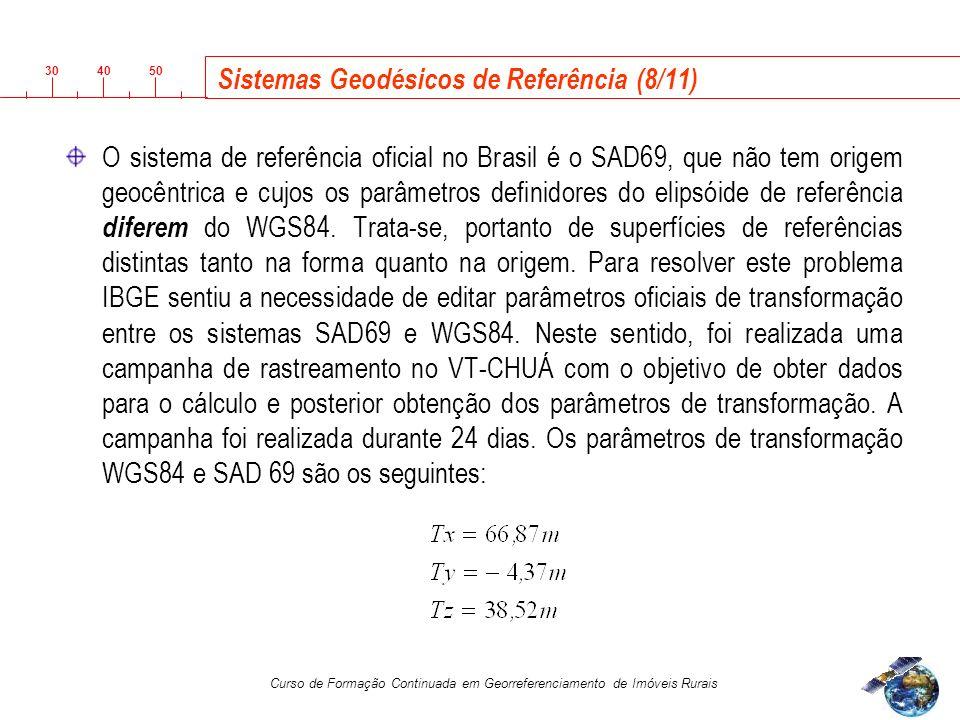 3040 50 Curso de Formação Continuada em Georreferenciamento de Imóveis Rurais Sistemas Geodésicos de Referência (8/11) O sistema de referência oficial no Brasil é o SAD69, que não tem origem geocêntrica e cujos os parâmetros definidores do elipsóide de referência diferem do WGS84.
