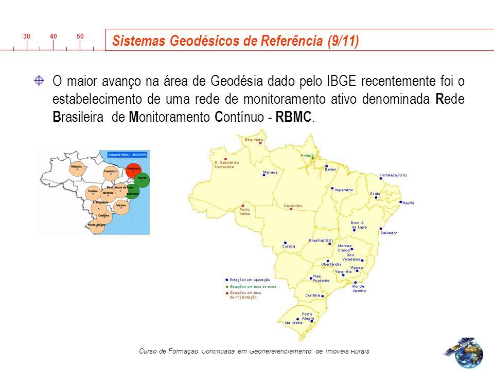 3040 50 Curso de Formação Continuada em Georreferenciamento de Imóveis Rurais Sistemas Geodésicos de Referência (9/11) O maior avanço na área de Geodésia dado pelo IBGE recentemente foi o estabelecimento de uma rede de monitoramento ativo denominada R ede B rasileira de M onitoramento C ontínuo - RBMC.