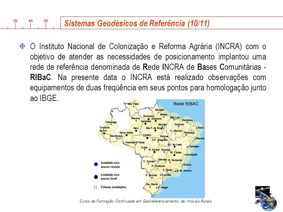 3040 50 Curso de Formação Continuada em Georreferenciamento de Imóveis Rurais Sistemas Geodésicos de Referência (10/11) O Instituto Nacional de Colonização e Reforma Agrária (INCRA) com o objetivo de atender as necessidades de posicionamento implantou uma rede de referência denominada de R ede I NCRA de Ba ses C omunitárias - RIBaC.