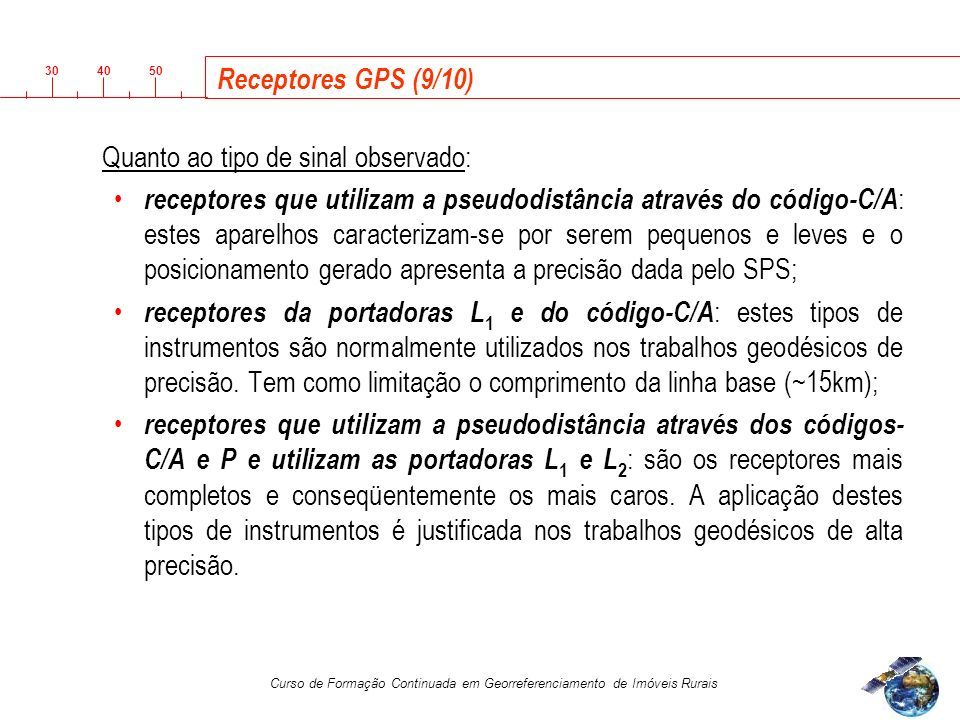 3040 50 Curso de Formação Continuada em Georreferenciamento de Imóveis Rurais Receptores GPS (9/10) Quanto ao tipo de sinal observado: receptores que utilizam a pseudodistância através do código-C/A : estes aparelhos caracterizam-se por serem pequenos e leves e o posicionamento gerado apresenta a precisão dada pelo SPS; receptores da portadoras L 1 e do código-C/A : estes tipos de instrumentos são normalmente utilizados nos trabalhos geodésicos de precisão.