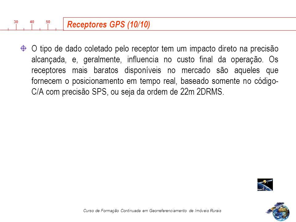 3040 50 Curso de Formação Continuada em Georreferenciamento de Imóveis Rurais Receptores GPS (10/10) O tipo de dado coletado pelo receptor tem um impacto direto na precisão alcançada, e, geralmente, influencia no custo final da operação.