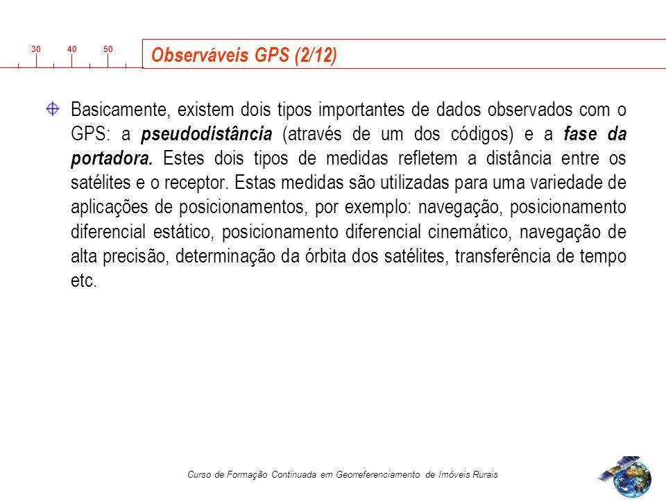 3040 50 Curso de Formação Continuada em Georreferenciamento de Imóveis Rurais Observáveis GPS (2/12) Basicamente, existem dois tipos importantes de dados observados com o GPS: a pseudodistância (através de um dos códigos) e a fase da portadora.