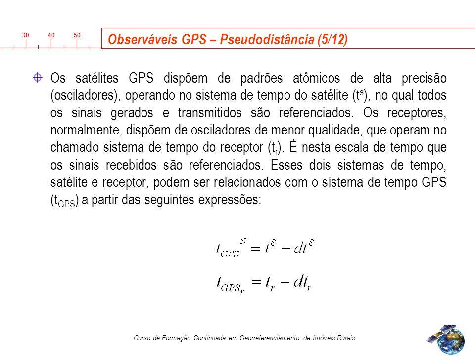3040 50 Curso de Formação Continuada em Georreferenciamento de Imóveis Rurais Observáveis GPS – Pseudodistância (5/12) Os satélites GPS dispõem de padrões atômicos de alta precisão (osciladores), operando no sistema de tempo do satélite (t s ), no qual todos os sinais gerados e transmitidos são referenciados.