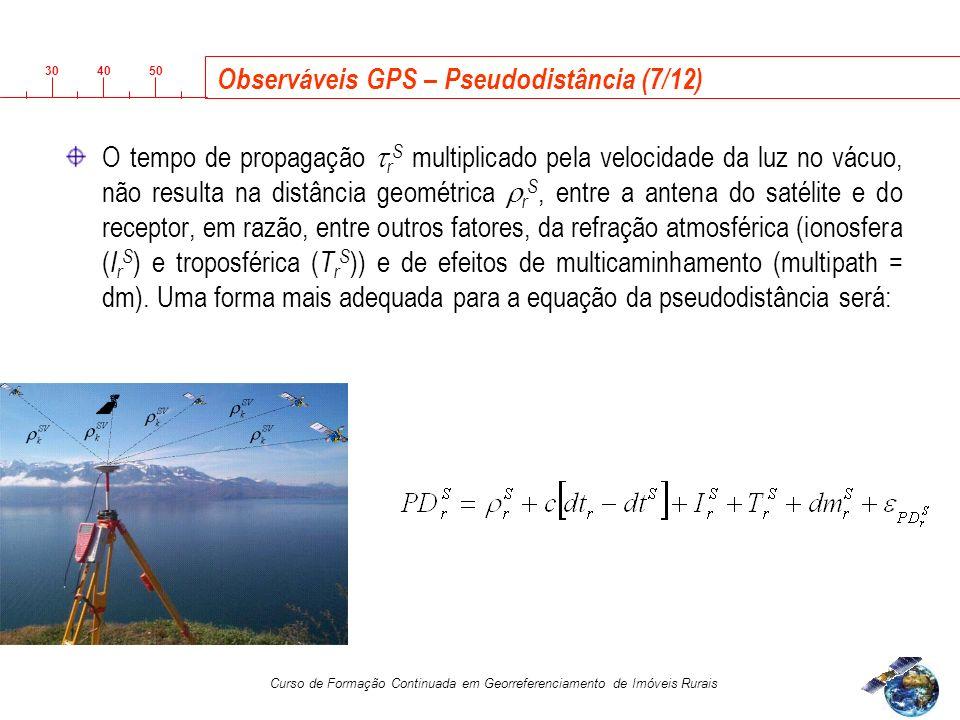 3040 50 Curso de Formação Continuada em Georreferenciamento de Imóveis Rurais Observáveis GPS – Pseudodistância (7/12) O tempo de propagação r S multiplicado pela velocidade da luz no vácuo, não resulta na distância geométrica r S, entre a antena do satélite e do receptor, em razão, entre outros fatores, da refração atmosférica (ionosfera ( I r S ) e troposférica ( T r S )) e de efeitos de multicaminhamento (multipath = dm).