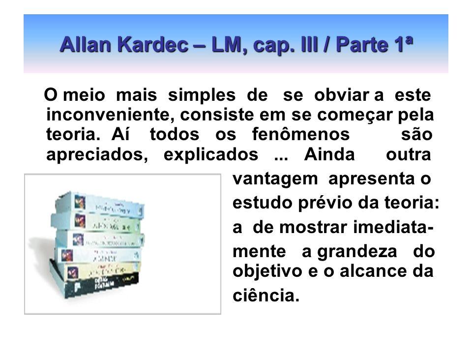 Allan Kardec – LM, cap. III / Parte 1ª O meio mais simples de se obviar a este inconveniente, consiste em se começar pela teoria. Aí todos os fenômeno
