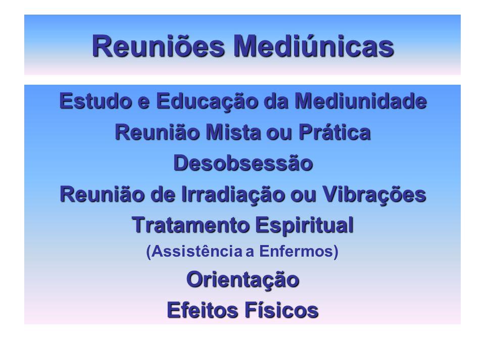 Reuniões Mediúnicas Estudo e Educação da Mediunidade Reunião Mista ou Prática Desobsessão Reunião de Irradiação ou Vibrações Tratamento Espiritual (As