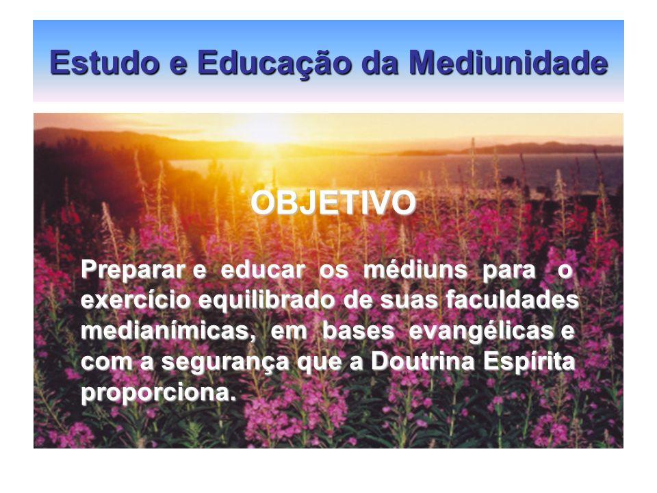 Estudo e Educação da Mediunidade OBJETIVO OBJETIVO Preparar e educar os médiuns para o exercício equilibrado de suas faculdades medianímicas, em bases
