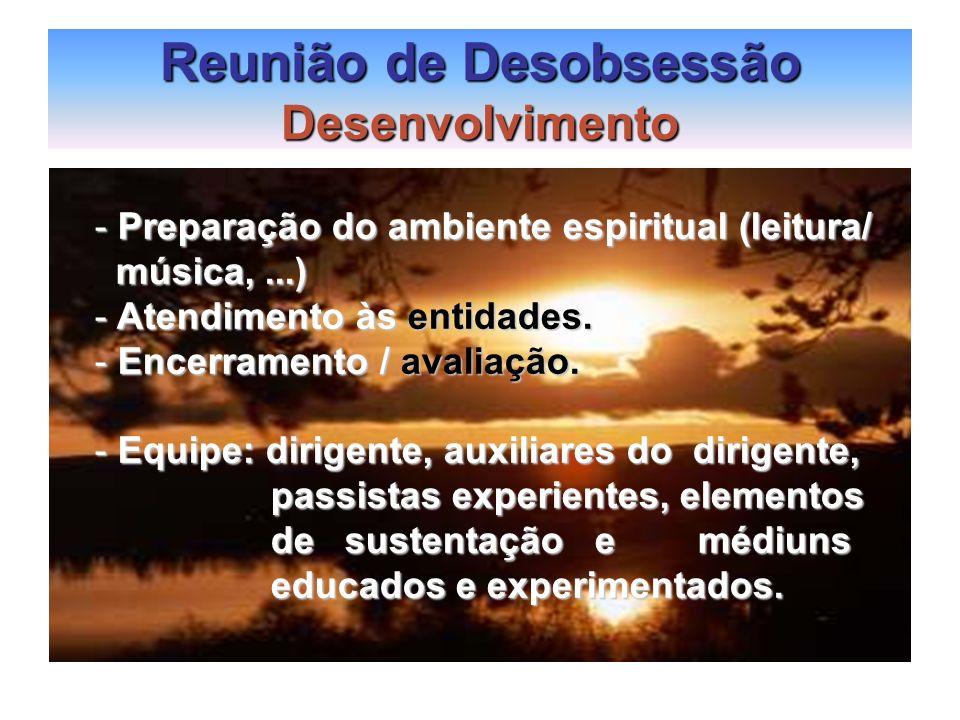 Reunião de Desobsessão Desenvolvimento - Preparação do ambiente espiritual (leitura/ música,...) música,...) - Atendimento às entidades. - Encerrament