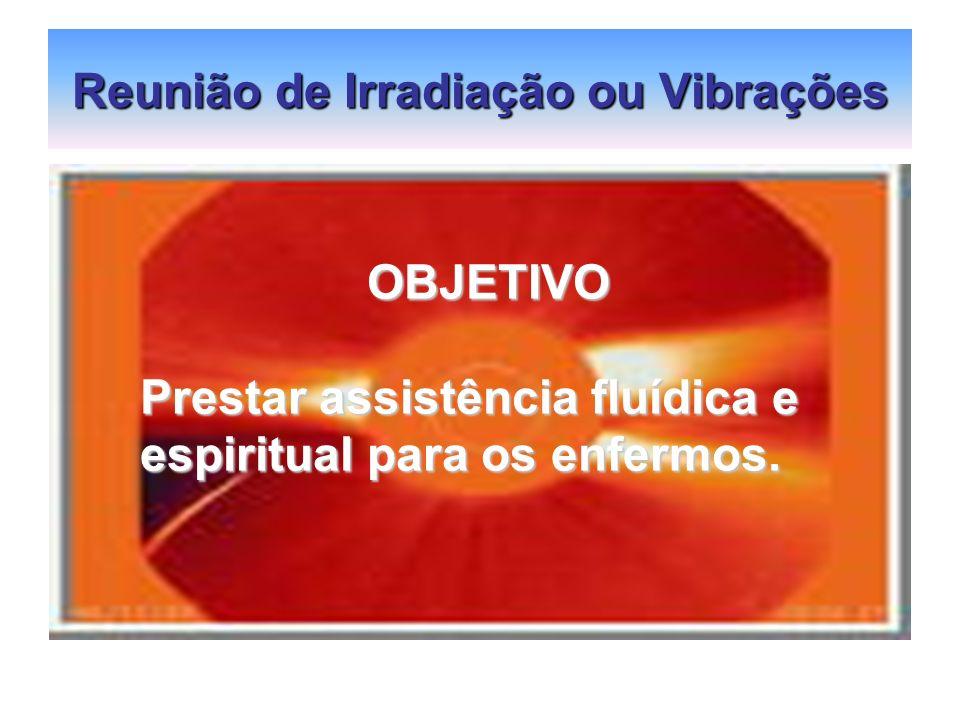 Reunião de Irradiação ou Vibrações OBJETIVO OBJETIVO Prestar assistência fluídica e espiritual para os enfermos.