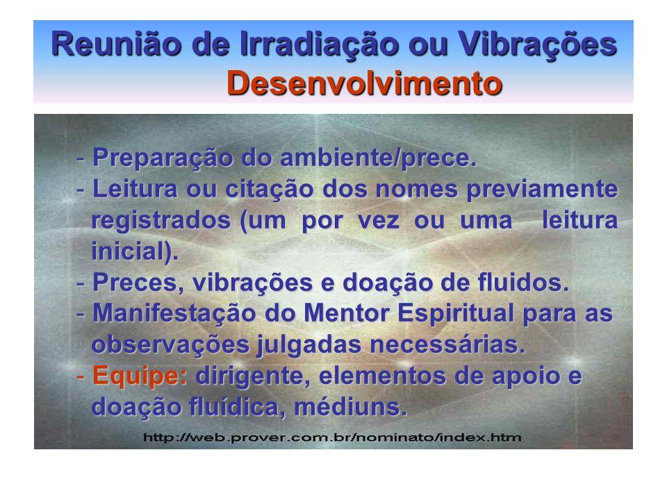 Reunião de Irradiação ou Vibrações Desenvolvimento - Preparação do ambiente/prece. - Leitura ou citação dos nomes previamente registrados (um por vez