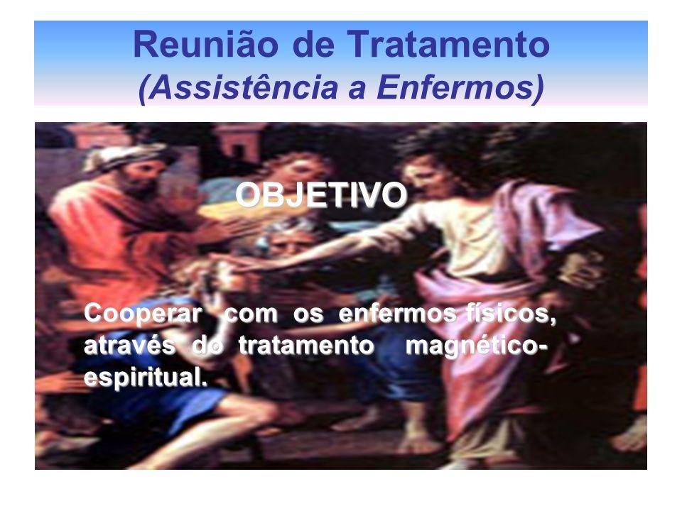 Reunião de Tratamento (Assistência a Enfermos) OBJETIVO OBJETIVO Cooperar com os enfermos físicos, através do tratamento magnético- espiritual.