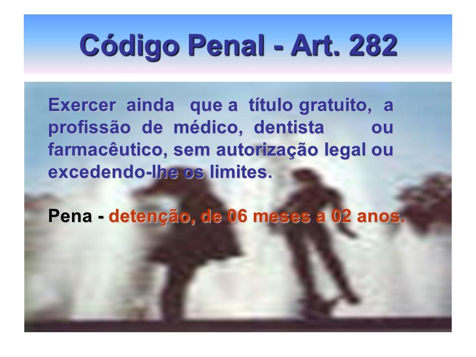 Código Penal - Art. 282 Exercer ainda que a título gratuito, a profissão de médico, dentista ou farmacêutico, sem autorização legal ou excedendo-lhe o