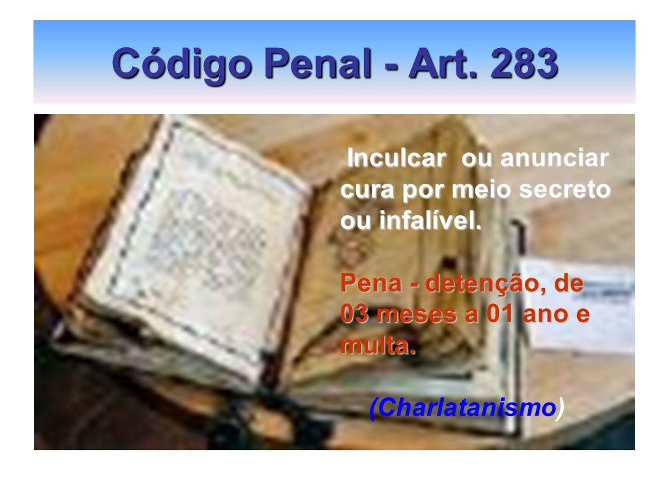 Código Penal - Art. 283 Inculcar ou anunciar Inculcar ou anunciar cura por meio secreto ou infalível. Pena - detenção, de 03 meses a 01 ano e multa. (