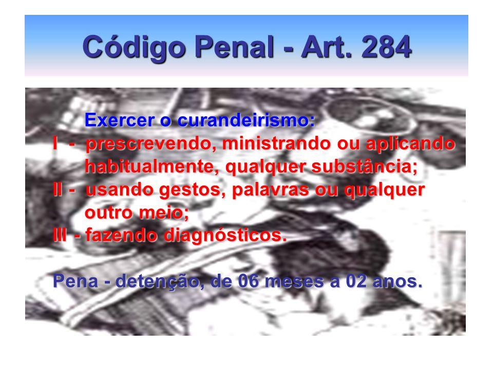 Código Penal - Art. 284 Exercer o curandeirismo: Exercer o curandeirismo: I - prescrevendo, ministrando ou aplicando habitualmente, qualquer substânci