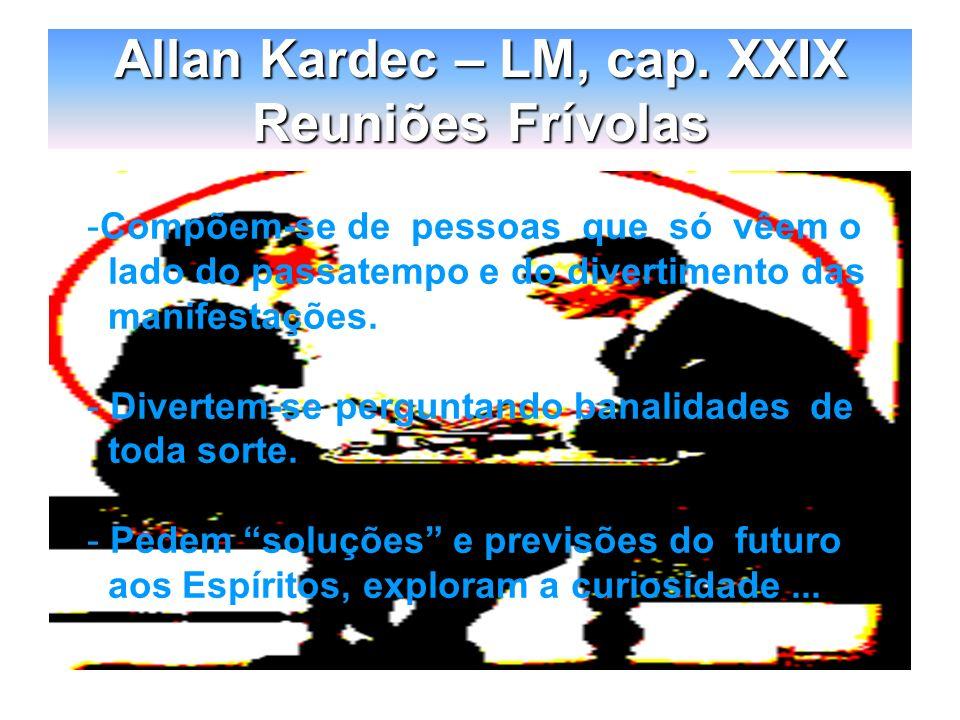 Allan Kardec – LM, cap. XXIX Reuniões Frívolas -Compõem-se de pessoas que só vêem o lado do passatempo e do divertimento das manifestações. - Divertem