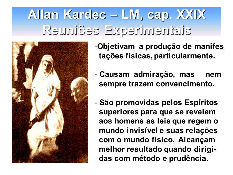 Allan Kardec – LM, cap. XXIX Reuniões Experimentais -Objetivam a produção de manifes tações físicas, particularmente. - Causam admiração, mas nem semp