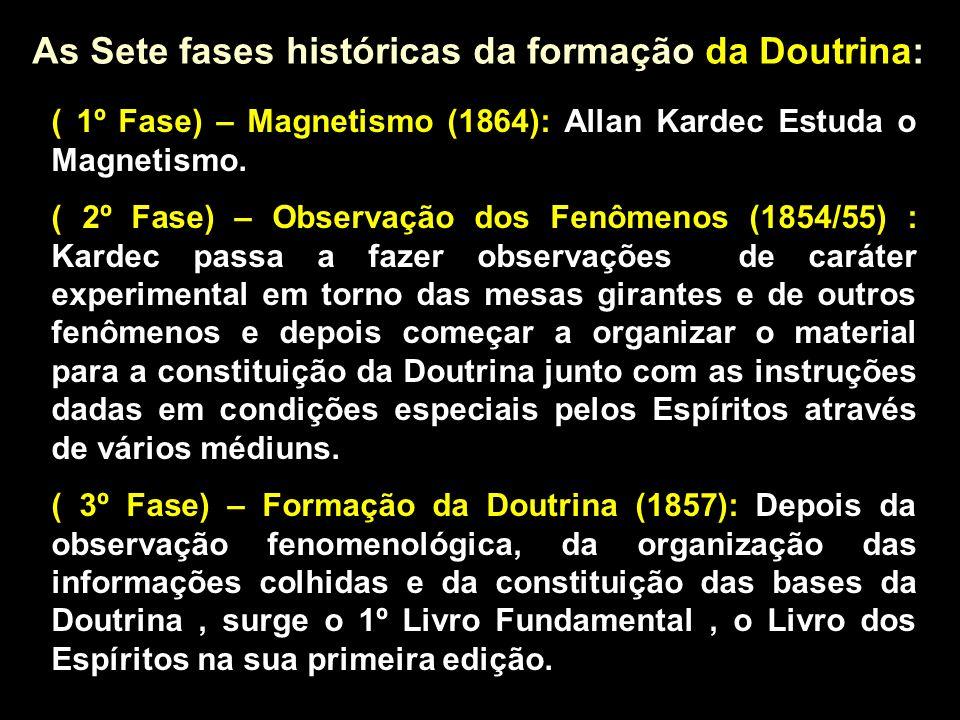 As Sete fases históricas da formação da Doutrina: ( 1º Fase) – Magnetismo (1864): Allan Kardec Estuda o Magnetismo. ( 2º Fase) – Observação dos Fenôme