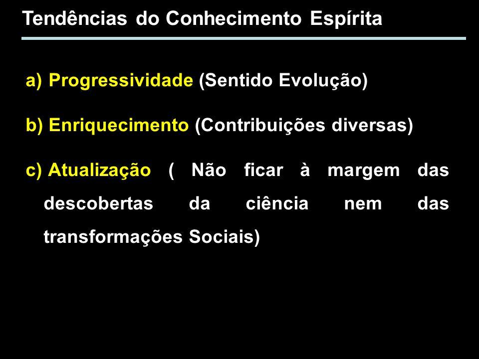 Tendências do Conhecimento Espírita a) Progressividade (Sentido Evolução) b) Enriquecimento (Contribuições diversas) c) Atualização ( Não ficar à marg