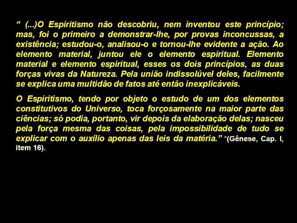 (...)O Espiritismo não descobriu, nem inventou este princípio; mas, foi o primeiro a demonstrar-lhe, por provas inconcussas, a existência; estudou-o,