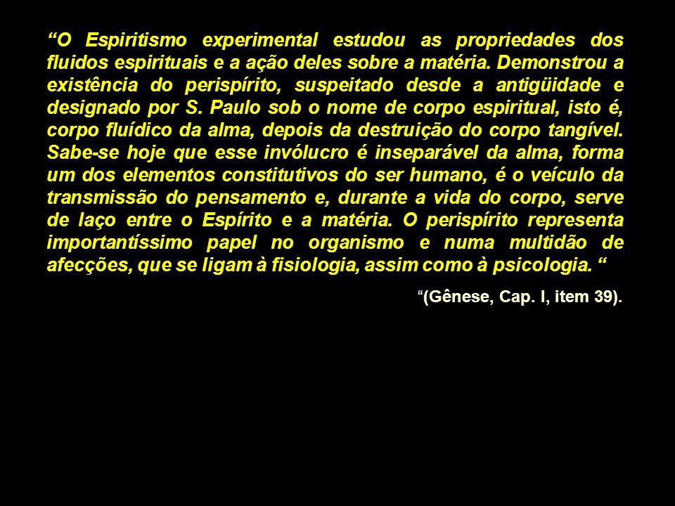 O Espiritismo experimental estudou as propriedades dos fluidos espirituais e a ação deles sobre a matéria. Demonstrou a existência do perispírito, sus