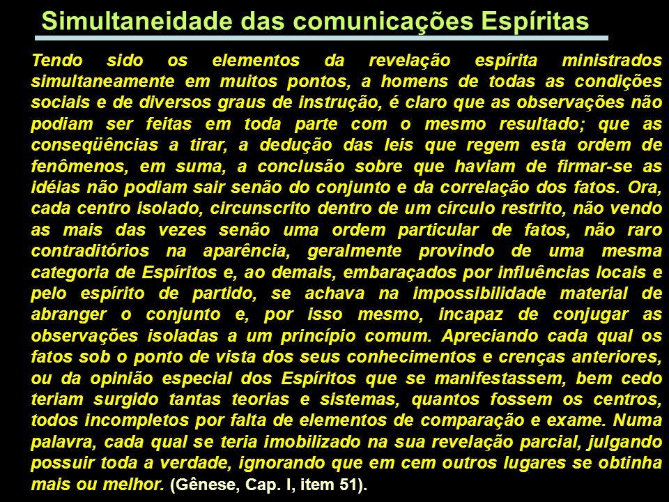 Simultaneidade das comunicações Espíritas Tendo sido os elementos da revelação espírita ministrados simultaneamente em muitos pontos, a homens de toda