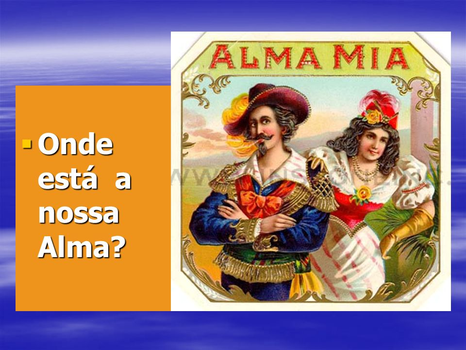 Onde está a nossa Alma? Onde está a nossa Alma?