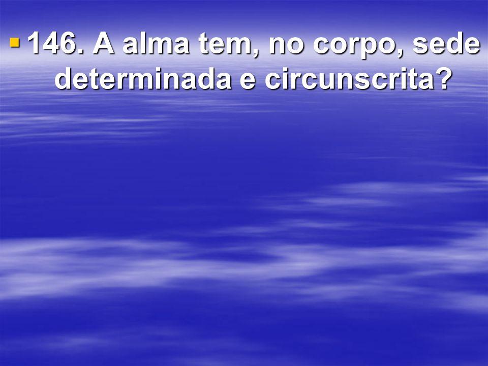 146.A alma tem, no corpo, sede determinada e circunscrita.