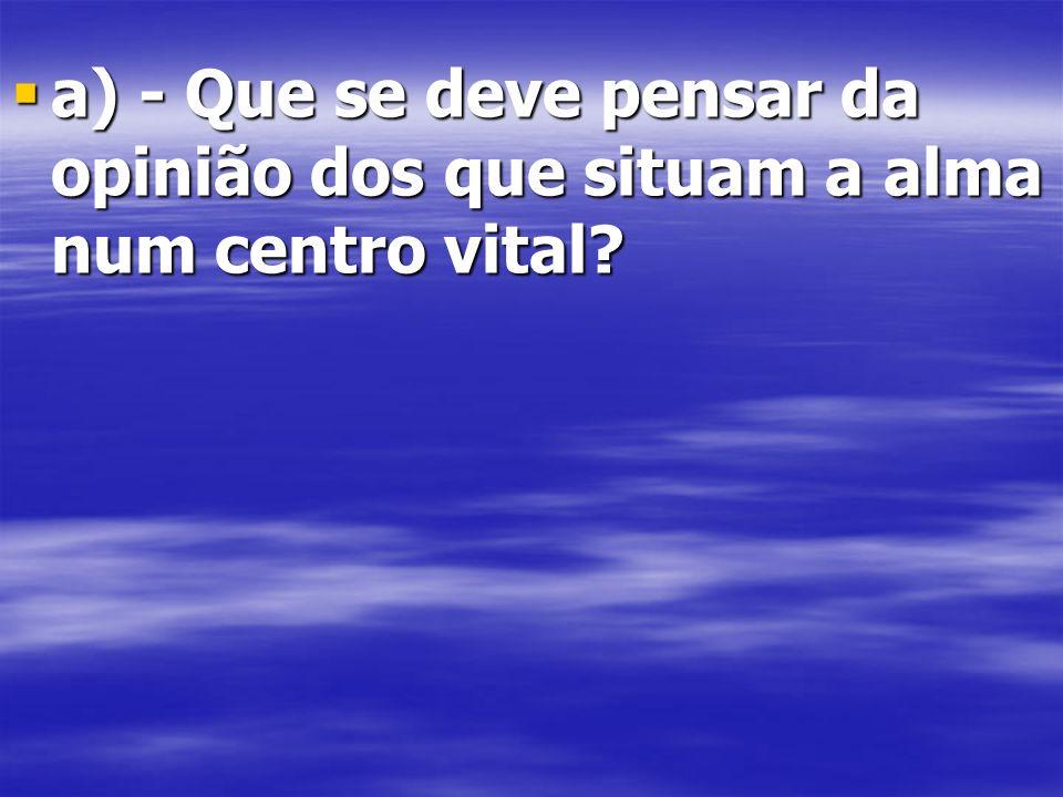 a) - Que se deve pensar da opinião dos que situam a alma num centro vital.