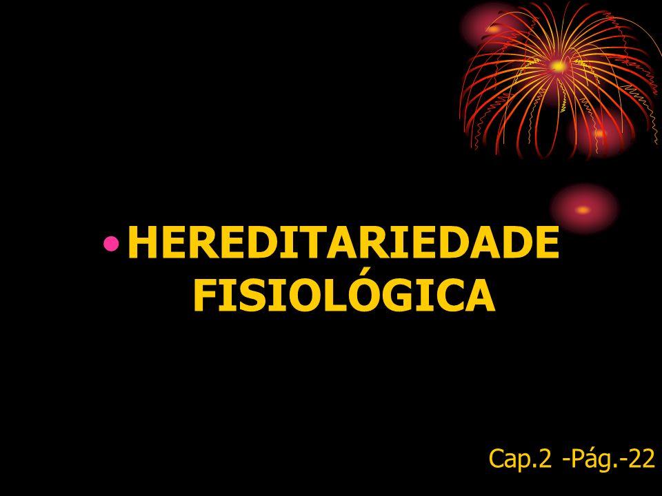 HEREDITARIEDADE FISIOLÓGICA Cap.2 -Pág.-22