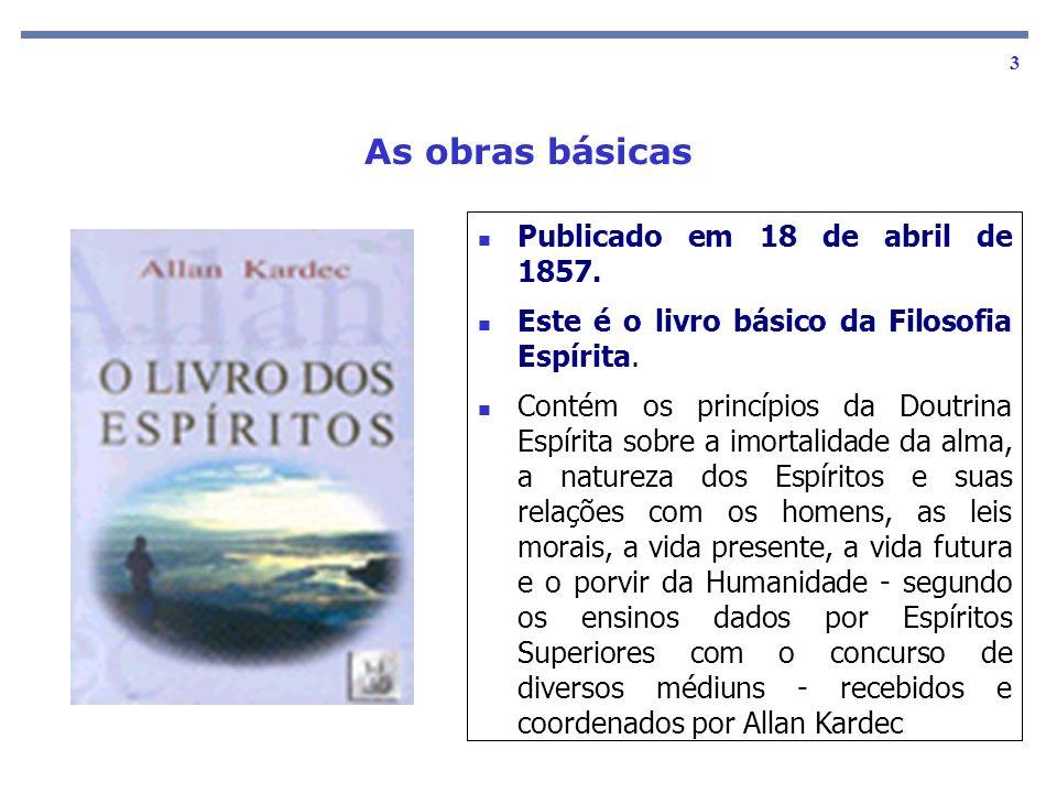 As obras básicas 3 Publicado em 18 de abril de 1857. Este é o livro básico da Filosofia Espírita. Contém os princípios da Doutrina Espírita sobre a im