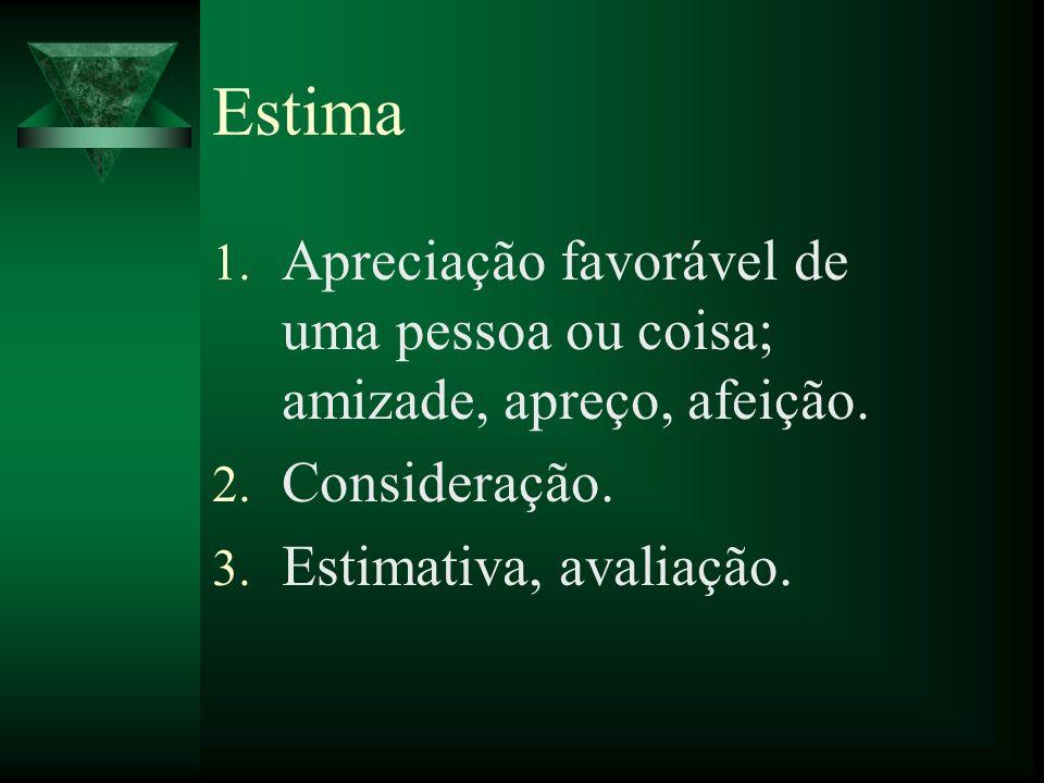 Estima 1. Apreciação favorável de uma pessoa ou coisa; amizade, apreço, afeição. 2. Consideração. 3. Estimativa, avaliação.