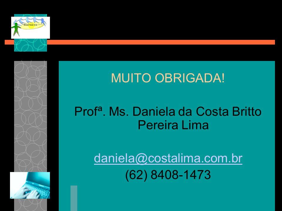 MUITO OBRIGADA! Profª. Ms. Daniela da Costa Britto Pereira Lima daniela@costalima.com.br (62) 8408-1473