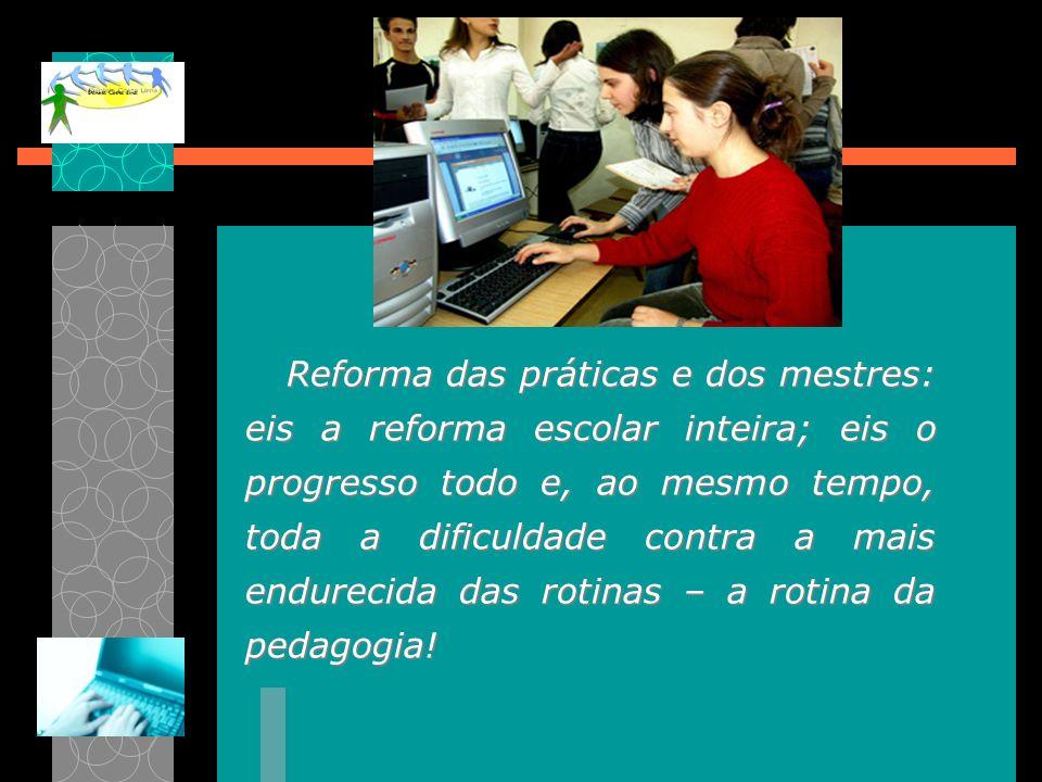 Reforma das práticas e dos mestres: eis a reforma escolar inteira; eis o progresso todo e, ao mesmo tempo, toda a dificuldade contra a mais endurecida
